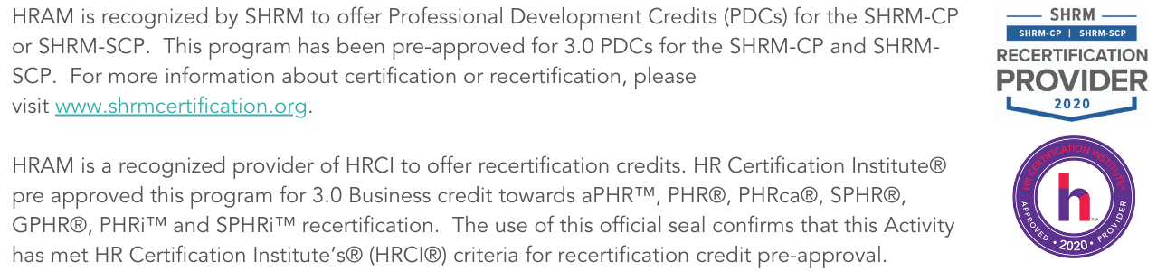 HRAM is recognized by SHRM to offer Professional Development Credits (PDCs) for the SHRM-CP or SHRM-SCP. This program has been pre-approved for 3.0 PDCs for the SHRM-CP and SHRM-SCP. For more information about certif